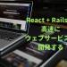 React + Rails で高速にウェブサービスを開発する